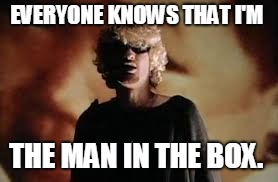 Layne Staley | EVERYONE KNOWS THAT I'M THE MAN IN THE BOX. | image tagged in layne staley | made w/ Imgflip meme maker
