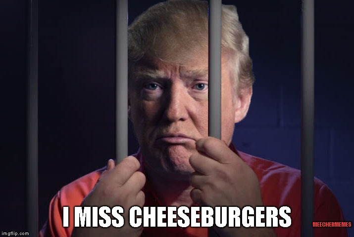 No Cheeseburgers for YOU! | MEECHERMEMES I MISS CHEESEBURGERS | image tagged in trump,cheeseburger,jail,prison,potus,impeach | made w/ Imgflip meme maker