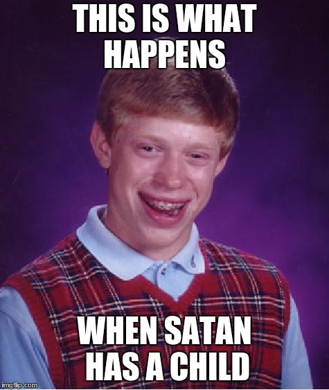 Bad Luck Brian Meme | THIS IS WHAT HAPPENS WHEN SATAN HAS A CHILD | image tagged in memes,bad luck brian | made w/ Imgflip meme maker