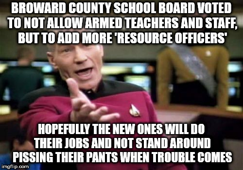 Picard Wtf Meme | BROWARD COUNTY SCHOOL BOARD VOTED TO NOT ALLOW ARMED TEACHERS AND STAFF, BUT TO ADD MORE 'RESOURCE OFFICERS' HOPEFULLY THE NEW ONES WILL DO  | image tagged in memes,picard wtf | made w/ Imgflip meme maker