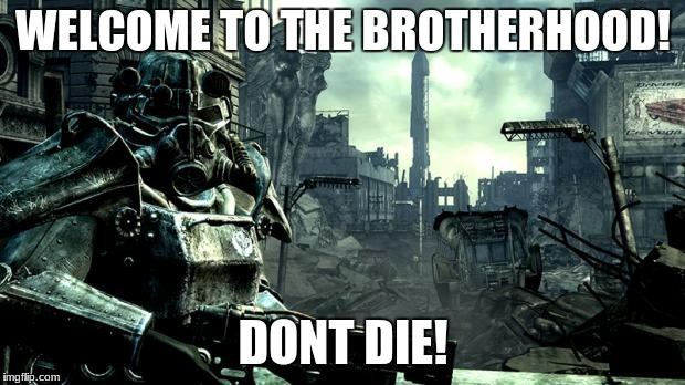 WELCOME TO THE BROTHERHOOD! DONT DIE! | made w/ Imgflip meme maker