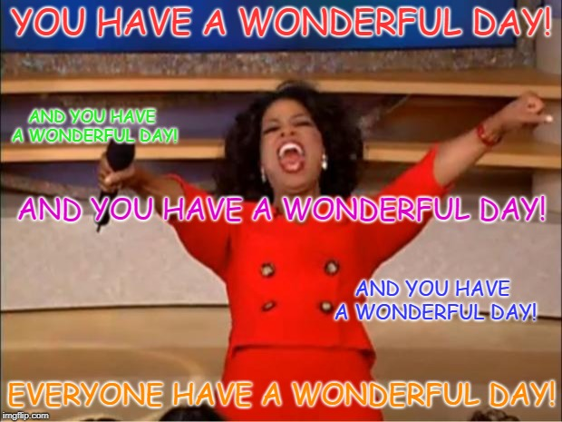 Oprah You Get A Meme | YOU HAVE A WONDERFUL DAY! EVERYONE HAVE A WONDERFUL DAY! AND YOU HAVE A WONDERFUL DAY! AND YOU HAVE A WONDERFUL DAY! AND YOU HAVE A WONDERFU | image tagged in memes,oprah you get a | made w/ Imgflip meme maker