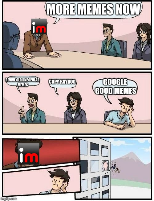 Boardroom Meeting Suggestion Meme | MORE MEMES NOW REVIVE OLD UNPOPULAR MEMES COPY RAYDOG GOOGLE GOOD MEMES | image tagged in memes,boardroom meeting suggestion | made w/ Imgflip meme maker