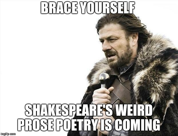 We have to read Romeo and Juliet in class | BRACE YOURSELF SHAKESPEARE'S WEIRD PROSE POETRY IS COMING | image tagged in memes,brace yourselves x is coming,school,shakespeare,romeo and juliet | made w/ Imgflip meme maker