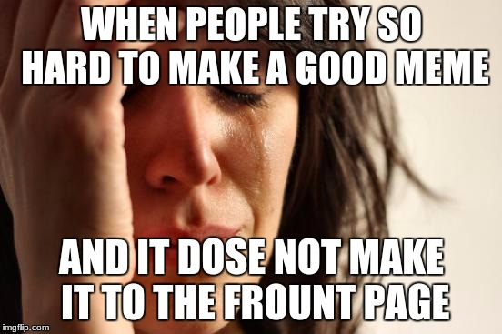 First World Problems Meme | WHEN PEOPLE TRY SO HARD TO MAKE A GOOD MEME AND IT DOSE NOT MAKE IT TO THE FRONT PAGE | image tagged in memes,first world problems | made w/ Imgflip meme maker