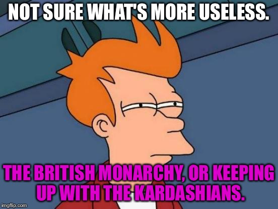 British Monarchy is Keeping Up With The Kardashians in England | NOT SURE WHAT'S MORE USELESS. THE BRITISH MONARCHY, OR KEEPING UP WITH THE KARDASHIANS. | image tagged in memes,futurama fry,british royals,queen elizabeth,kardashian,hollywood | made w/ Imgflip meme maker