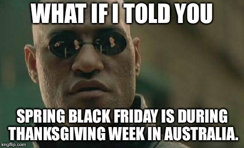 Matrix Morpheus Meme | WHAT IF I TOLD YOU SPRING BLACK FRIDAY IS DURING THANKSGIVING WEEK IN AUSTRALIA. | image tagged in memes,matrix morpheus | made w/ Imgflip meme maker