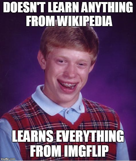 Bad Luck Brian Meme | DOESN'T LEARN ANYTHING FROM WIKIPEDIA LEARNS EVERYTHING FROM IMGFLIP | image tagged in memes,bad luck brian | made w/ Imgflip meme maker