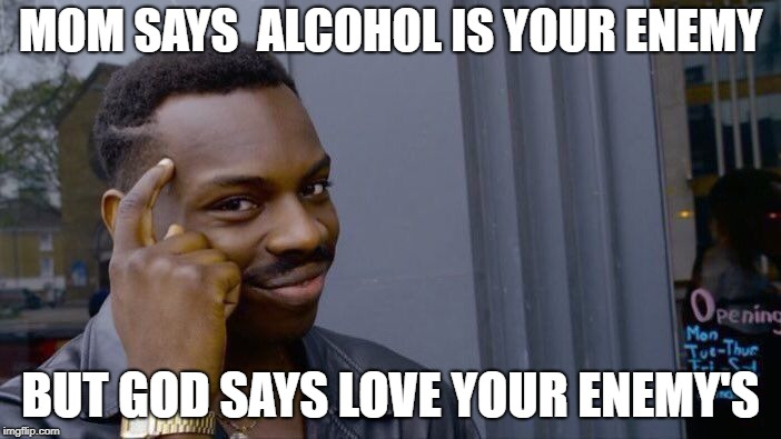 Roll Safe Think About It Meme | MOM SAYS  ALCOHOL IS YOUR ENEMY BUT GOD SAYS LOVE YOUR ENEMY'S | image tagged in memes,roll safe think about it | made w/ Imgflip meme maker