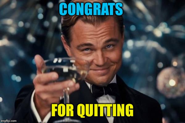 Leonardo Dicaprio Cheers Meme | CONGRATS FOR QUITTING | image tagged in memes,leonardo dicaprio cheers | made w/ Imgflip meme maker