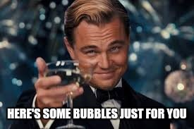 HERE'S SOME BUBBLES JUST FOR YOU | made w/ Imgflip meme maker