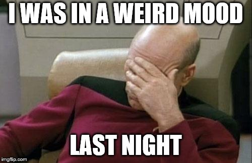 Captain Picard Facepalm Meme | I WAS IN A WEIRD MOOD LAST NIGHT | image tagged in memes,captain picard facepalm | made w/ Imgflip meme maker