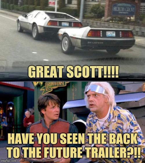 A blast, from the past | GREAT SCOTT!!!! HAVE YOU SEEN THE BACK TO THE FUTURE TRAILER?!! | image tagged in back to the future,delorean,doc,marty,pipe_picasso | made w/ Imgflip meme maker