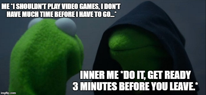 Evil Kermit | ME *I SHOULDN'T PLAY VIDEO GAMES, I DON'T HAVE MUCH TIME BEFORE I HAVE TO GO...* INNER ME *DO IT, GET READY 3 MINUTES BEFORE YOU LEAVE.* | image tagged in memes,evil kermit,video games,funny,so true,getting ready | made w/ Imgflip meme maker