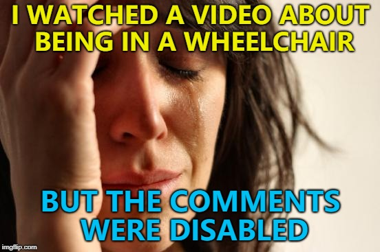 What else would they be? | I WATCHED A VIDEO ABOUT BEING IN A WHEELCHAIR BUT THE COMMENTS WERE DISABLED | image tagged in memes,first world problems | made w/ Imgflip meme maker