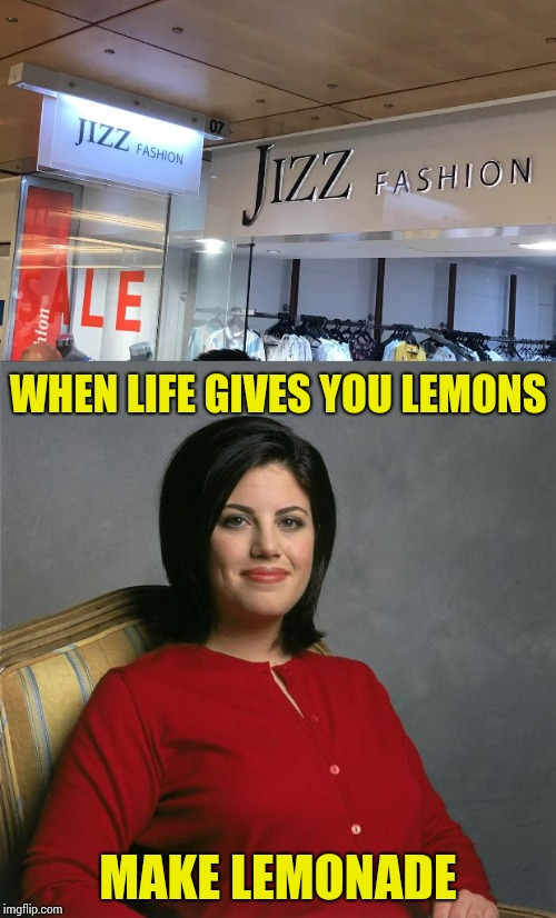 Monica is in the fashion business? | WHEN LIFE GIVES YOU LEMONS MAKE LEMONADE | image tagged in monica lewinsky,monica,store,pipe_picasso | made w/ Imgflip meme maker