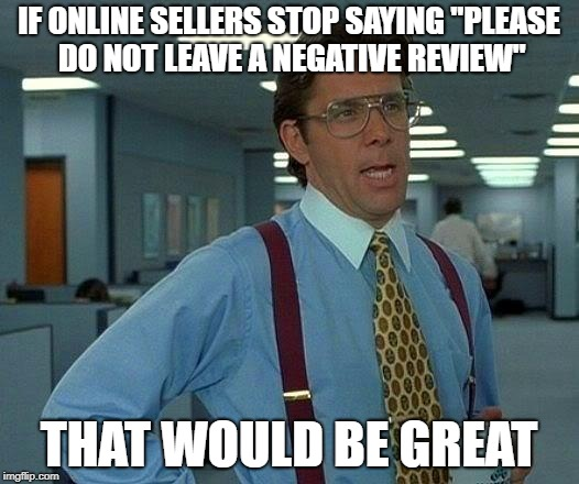 "just gimme 5 stars dude, idc if u like the stuff. | IF ONLINE SELLERS STOP SAYING ""PLEASE DO NOT LEAVE A NEGATIVE REVIEW"" THAT WOULD BE GREAT 