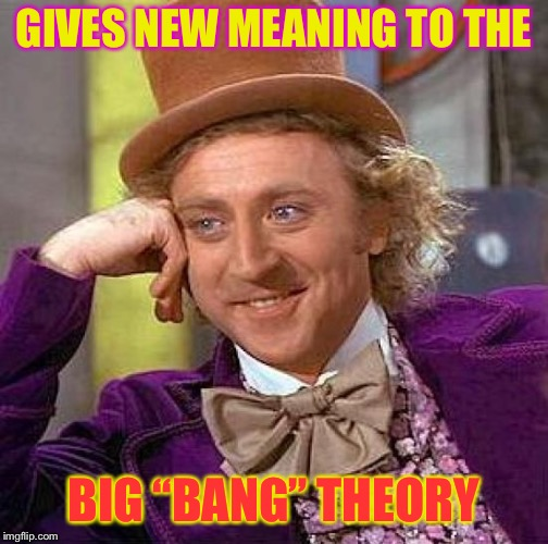 "Creepy Condescending Wonka Meme | GIVES NEW MEANING TO THE BIG ""BANG"" THEORY 