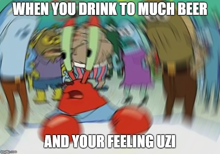 Mr Krabs Blur Meme | WHEN YOU DRINK TO MUCH BEER AND YOUR FEELING UZI | image tagged in memes,mr krabs blur meme | made w/ Imgflip meme maker