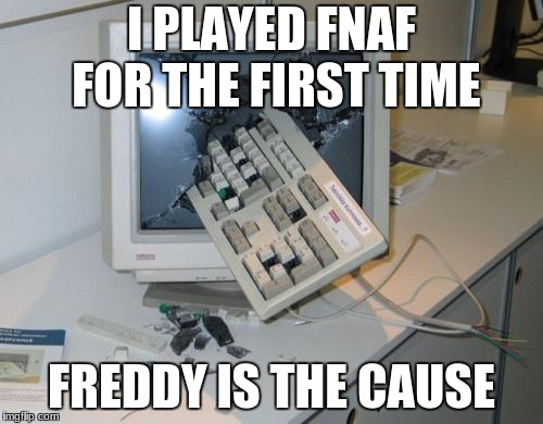 FNAF rage | I PLAYED FNAF FOR THE FIRST TIME FREDDY IS THE CAUSE | image tagged in fnaf rage | made w/ Imgflip meme maker