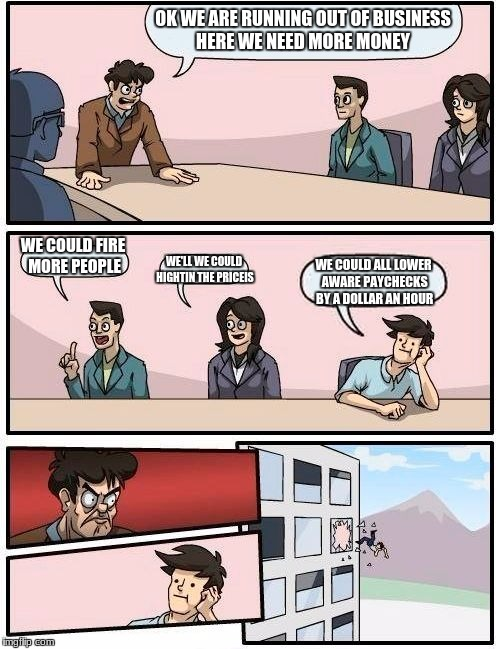 Boardroom Meeting Suggestion Meme | OK WE ARE RUNNING OUT OF BUSINESS HERE WE NEED MORE MONEY WE COULD FIRE MORE PEOPLE WE'LL WE COULD HIGHTIN THE PRICEIS WE COULD ALL LOWER AW | image tagged in memes,boardroom meeting suggestion | made w/ Imgflip meme maker