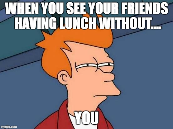 Futurama Fry Meme | WHEN YOU SEE YOUR FRIENDS HAVING LUNCH WITHOUT.... YOU | image tagged in memes,futurama fry | made w/ Imgflip meme maker