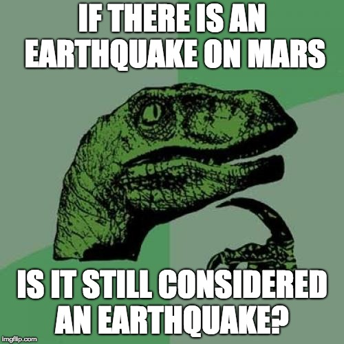 Philosoraptor Meme | IF THERE IS AN EARTHQUAKE ON MARS IS IT STILL CONSIDERED AN EARTHQUAKE? | image tagged in memes,philosoraptor | made w/ Imgflip meme maker