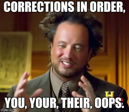 Ancient Aliens Meme | CORRECTIONS IN ORDER, YOU, YOUR, THEIR, OOPS. | image tagged in memes,ancient aliens | made w/ Imgflip meme maker