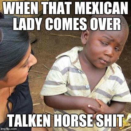 Third World Skeptical Kid Meme | WHEN THAT MEXICAN LADY COMES OVER TALKEN HORSE SHIT | image tagged in memes,third world skeptical kid | made w/ Imgflip meme maker