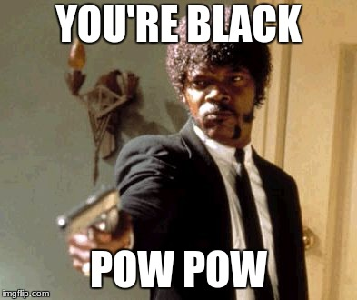 Say That Again I Dare You Meme | YOU'RE BLACK POW POW | image tagged in memes,say that again i dare you | made w/ Imgflip meme maker