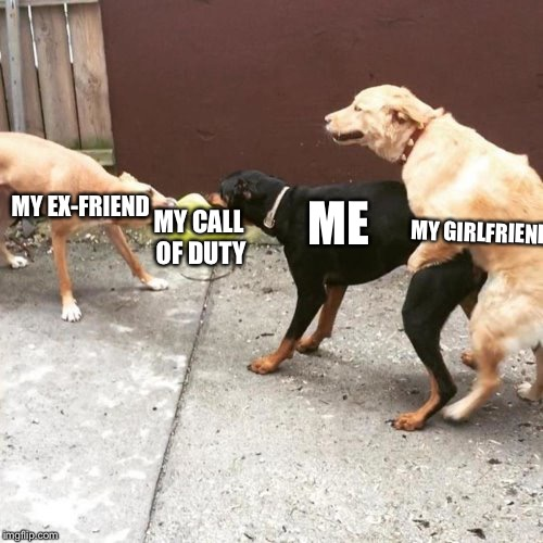 This Is My Life | MY EX-FRIEND MY CALL OF DUTY ME MY GIRLFRIEND | image tagged in this is my life | made w/ Imgflip meme maker