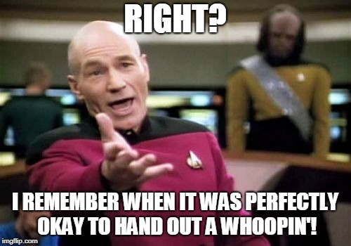 Picard Wtf Meme | RIGHT? I REMEMBER WHEN IT WAS PERFECTLY OKAY TO HAND OUT A WHOOPIN'! | image tagged in memes,picard wtf | made w/ Imgflip meme maker