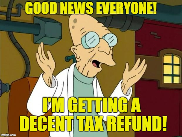 A few days to spare as well! | GOOD NEWS EVERYONE! I'M GETTING A DECENT TAX REFUND! | image tagged in professor farnsworth good news everyone,memes,tax refund,tax returns,taxation is theft | made w/ Imgflip meme maker