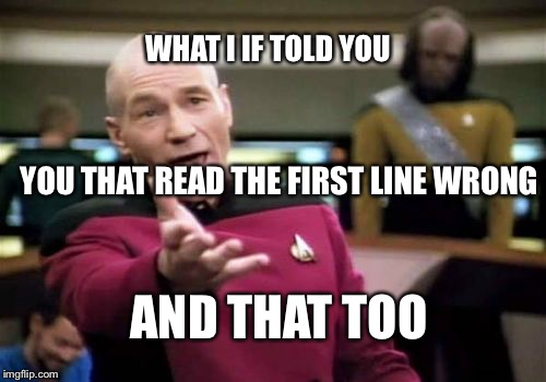 Here's something for yah | WHAT I IF TOLD YOU YOU THAT READ THE FIRST LINE WRONG AND THAT TOO | image tagged in memes,picard wtf,mind blown,mind tricks,optical illusion,funny | made w/ Imgflip meme maker