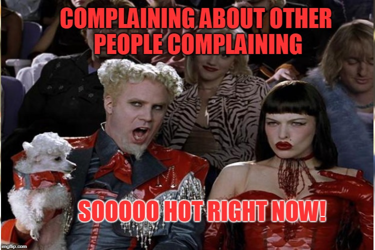 COMPLAINING ABOUT OTHER PEOPLE COMPLAINING SOOOOO HOT RIGHT NOW! | made w/ Imgflip meme maker