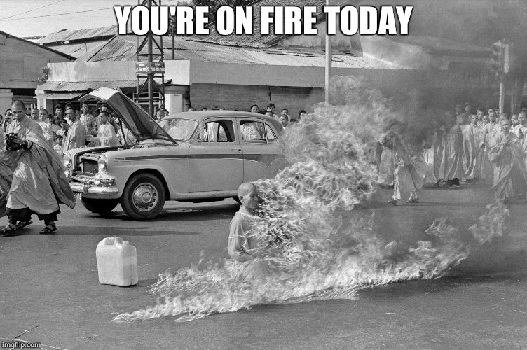 YOU'RE ON FIRE TODAY | made w/ Imgflip meme maker