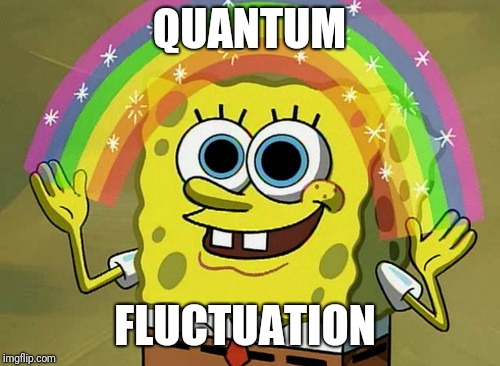 Its a bit of MAGIC and a TALE unsupported by Emperical data.  | QUANTUM FLUCTUATION | image tagged in memes,imagination spongebob | made w/ Imgflip meme maker