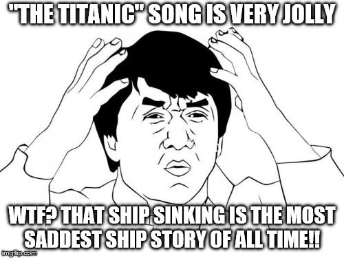"I'm talking about the song outside of the movie ""Titanic"". Why is it so jolly!?!? 