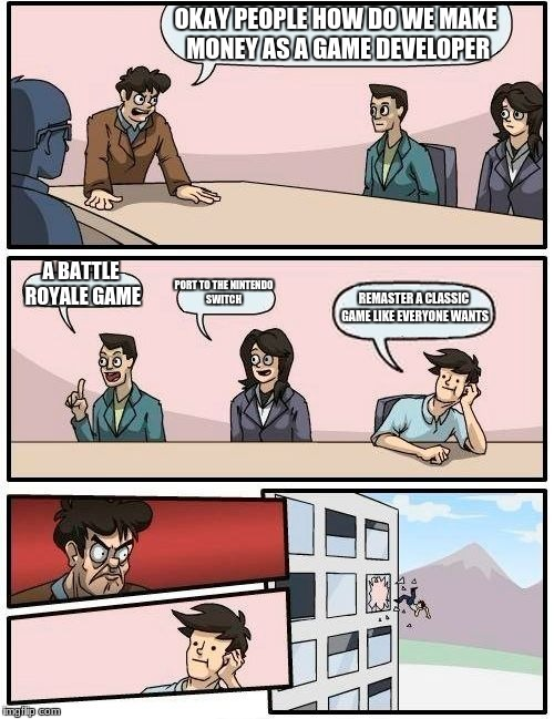 Boardroom Meeting Suggestion Meme | OKAY PEOPLE HOW DO WE MAKE MONEY AS A GAME DEVELOPER A BATTLE ROYALE GAME PORT TO THE NINTENDO SWITCH REMASTER A CLASSIC GAME LIKE EVERYONE  | image tagged in memes,boardroom meeting suggestion | made w/ Imgflip meme maker