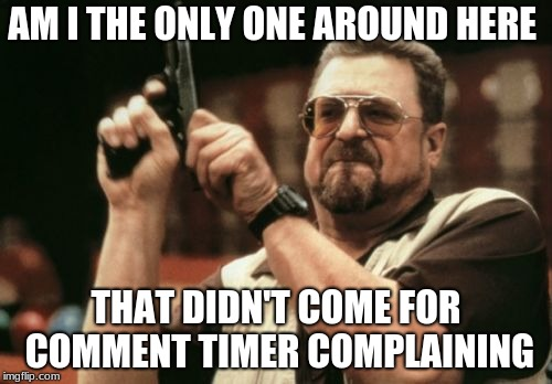 Am I The Only One Around Here Meme | AM I THE ONLY ONE AROUND HERE THAT DIDN'T COME FOR COMMENT TIMER COMPLAINING | image tagged in memes,am i the only one around here | made w/ Imgflip meme maker