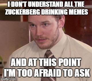 Andy Dwyer | I DON'T UNDERSTAND ALL THE ZUCKERBERG DRINKING MEMES AND AT THIS POINT I'M TOO AFRAID TO ASK | image tagged in andy dwyer,AdviceAnimals | made w/ Imgflip meme maker
