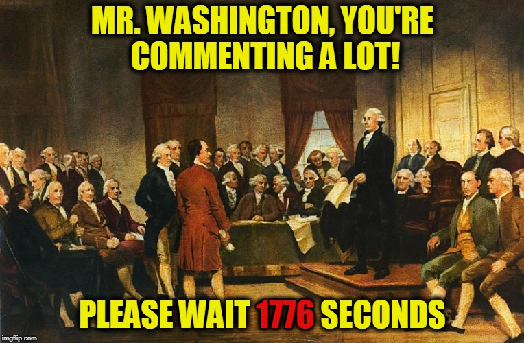 Constitutional Convention Comment Timer | MR. WASHINGTON, YOU'RE COMMENTING A LOT! PLEASE WAIT 1776 SECONDS 1776 | image tagged in constitutional convention,funny,memes,mxm | made w/ Imgflip meme maker