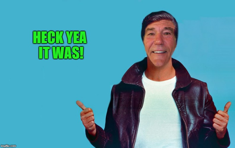 fonzie-lew | HECK YEA IT WAS! | image tagged in fonzie-lew | made w/ Imgflip meme maker