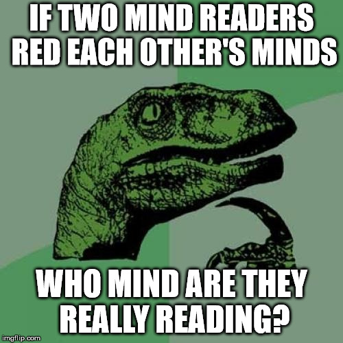 Take a moment to digest this | IF TWO MIND READERS RED EACH OTHER'S MINDS WHO MIND ARE THEY REALLY READING? | image tagged in memes,philosoraptor | made w/ Imgflip meme maker