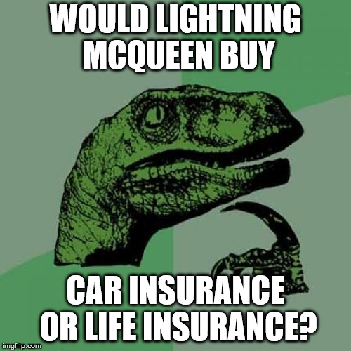 Lightning McQueen? | WOULD LIGHTNING MCQUEEN BUY CAR INSURANCE OR LIFE INSURANCE? | image tagged in memes,philosoraptor | made w/ Imgflip meme maker