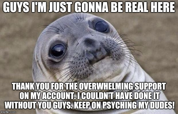A Short Message From PsychIron | GUYS I'M JUST GONNA BE REAL HERE THANK YOU FOR THE OVERWHELMING SUPPORT ON MY ACCOUNT. I COULDN'T HAVE DONE IT WITHOUT YOU GUYS. KEEP ON PSY | image tagged in memes,awkward moment sealion,thank you | made w/ Imgflip meme maker