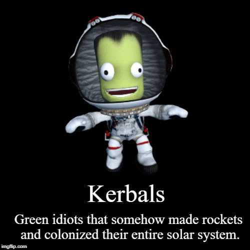 Kerbals | Green idiots that somehow made rockets and colonized their entire solar system. | image tagged in funny,demotivationals,green,memes,whatever | made w/ Imgflip demotivational maker