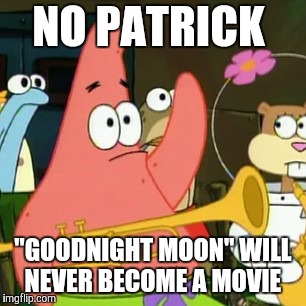 "In case anyone in particular was happen to be wondering.  | NO PATRICK ""GOODNIGHT MOON"" WILL NEVER BECOME A MOVIE 