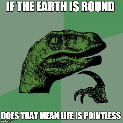 Philosoraptor Meme | IF THE EARTH IS ROUND DOES THAT MEAN LIFE IS POINTLESS | image tagged in memes,philosoraptor | made w/ Imgflip meme maker