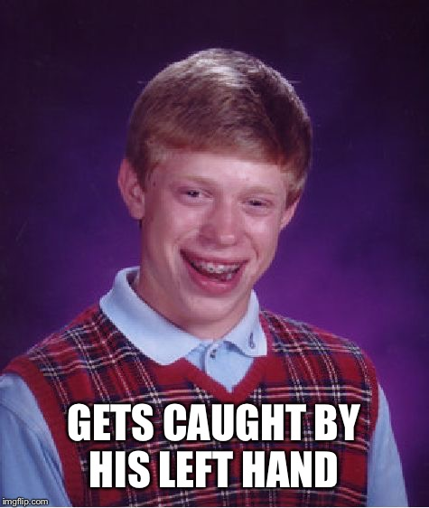 Bad Luck Brian Meme | GETS CAUGHT BY HIS LEFT HAND | image tagged in memes,bad luck brian | made w/ Imgflip meme maker